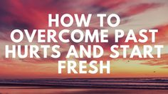 How to Overcome Hurts and Start Fresh