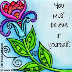 You must believe in yourself by debi payne wellness quotes, flower doodles, art journal Positive Thoughts, Positive Quotes, Positive Things, Happy Quotes, Art Quotes, Inspirational Quotes, Flower Doodles, Doodle Flowers, Wellness Quotes
