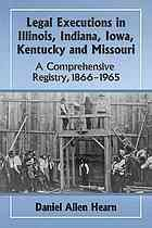 Legal executions in Illinois, Indiana, Iowa, Kentucky and Missouri : a comprehensive registry, 1866/1965