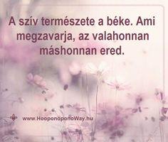 Hálát adok a mai napért. A szív békéje valódi áldás. Rendíthetetlen, egyensúlyban tart és utat mutat neked. A szív természete a béke. Ami megzavarja, az valahonnan máshonnan ered. Engedd, hogy ő irányítsa az életed. Így szeretlek, Élet!  Köszönöm. Szeretlek 💜 ⚜ Ho'oponoponoWay Magyarország ⚜ www.HooponoponoWay.hu