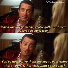 """When you love someone, you've gotta trust them. There's no other way. You've got to give them the key to everything that's yours. Otherwise, what's the point?""    - Casino (1995)  Robert De Niro Joe Pesci Sharon Stone Dir. Martin Scorsese"