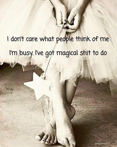 Afbeeldingsresultaat voor i don't care what people think of me, i'am busy. i've got magical shit to do Wisdom Quotes, Quotes To Live By, Me Quotes, Motivational Quotes, Funny Quotes, Inspirational Quotes, Affirmations, Think Of Me, Great Quotes