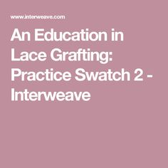 An Education in Lace Grafting: Practice Swatch 2 - Interweave
