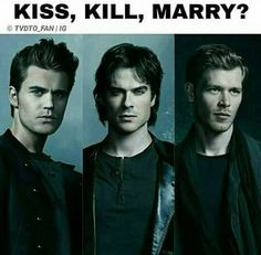 Oooh. Kiss Stefan, Marry Damon and Kill Klaus. Or Kiss and Marry both Damon and Stefan and just kill Klaus. Lol.