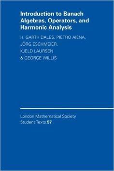 Introduction to Banach Algebras, Operators, and Harmonic Analysis: H. Garth Dales, Pietro Aiena, Jörg Eschmeier, Kjeld Laursen, George A. Willis: 9780521535847: Amazon.com: Books