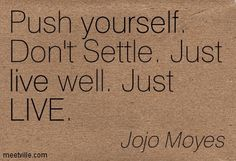 Push yourself. Don't Settle. Just live well. Just LIVE. Jojo Moyes Me Before You