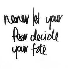 Great Advice #334: Never let your fear decide your fate.