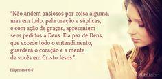 """""""Não andem ansiosos por coisa alguma, mas em tudo, pela oração e súplicas, e com ação de graças, apresentem seus pedidos a Deus. E a paz de Deus, que excede todo o entendimento, guardará o coração e a mente de vocês em Cristo Jesus."""" Filipenses 4:6-7"""