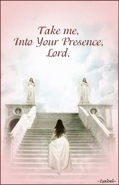 Take me, Into Your Presence, Lord.