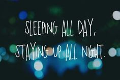 Quotes / sleeping all day staying up all night
