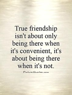 True friendship isn't about only being there when it's convenient, it's about being there when it's not Picture Quote #1