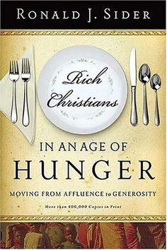 Rich Christians in an Age of Hunger: Moving from Affluence to Generosity  by Ronald J. Sider - need to read this!!