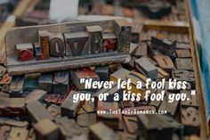 Never let a fool kiss you, or a kiss fool you.