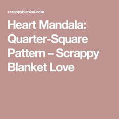 Heart Mandala: Quarter-Square Pattern – Scrappy Blanket Love