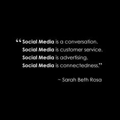 Social Media is a conversation. Social Medis is customer service. Social Media is advertising. Social Media is connectedness. ~ Sarah Beth Rosa #SocialMedia #Quotes