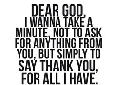I start everyday with this thank you and end it saying thank you for what is yet to be.  I am grateful for all my blessings!