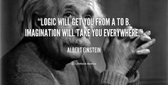Logic will get you from A to B. Imagination will take you everywhere. - Albert Einstein at Lifehack QuotesMore great quotes at http://quotes.lifehack.org/by-author/albert-einstein/