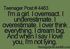 """I'm a girl. I overreact. I underestimate. I over think everything. I dream big. And when I say I love you, I'm not lying."""