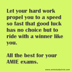 Let your hard work propel you to a speed so fast that good luck has no choice but to ride with a winner like you. All the best for your exams. (www.amiestudycircle.com)