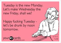 Tuesday is the new Monday. Let's make Wednesday the new Friday, shall we? Happy fucking Tuesday - let's be drunk by noon tomorrow.