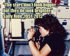 """The stars don't look bigger, but they look brighter."" RIP Sally Ride 1951-2012, First woman astronaut who broke barriers in space travel and motivated girls to pursue STEM careers."