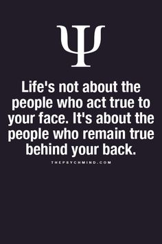 Life's not about the people who act true to your face....