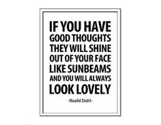 If you have good thoughts they will shine out of your face like sunbeams and you will always look lovely!