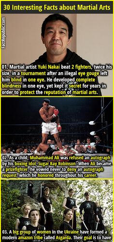 1. Martial artist Yuki Nakai beat 2 fighters, twice his size, in a tournament after an illegal eye gouge left him blind in one eye. He developed complete blindness in one eye, yet kept it secret for years in order to protect the reputation of martial arts. 2. As a child, Muhammad Ali was refused an autograph by his boxing idol, Sugar Ray Robinson. When Ali became a prizefighter, he vowed never to deny an autograph request, which he honored throughout his career.