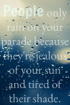 People only rain on your parade because they're jealous of your sun and tired of their shade quote.