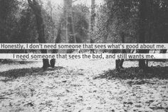 Honestly, I dont need someone that sees what's good about me.  I need someone that sees the bad and still wants me.