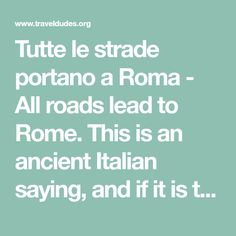 Tutte le strade portano a Roma - All roads lead to Rome. This is an ancient Italian saying, and if it is true, then you'll be visiting Rome sooner or later! Advice No1: Don't do what the Romans don't.