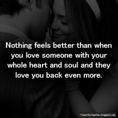 Nothing feels better than when you love someone with your whole heart and they love you back even more.
