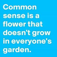 There are those who are so smart that fowers in their garden have no common sense.