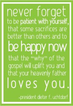 "Be patient with yourself, Be happy now, the ""why"" of the gospel will uplift you, Heavenly Father loves you!"