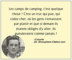 Les camps de camping, c'est quelque chose ! C'est un truc qui pue, qui coûte cher, où les gens s'entassent par plaisir et que si demain ils étaient obligés d'y aller, ils gueuleraient comme jamais !  Trouvez encore plus de citations et de dictons sur: http://www.atmosphere-citation.com/populaires/les-camps-de-camping-cest-quelque-chose-cest-un-truc-qui-pue-qui-coute-cher-ou-les-gens-sentassent-par-plaisir-et-que-si-demain-ils-etaient-obliges-dy-aller-ils-gueuleraient-com