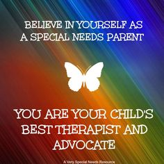 Believe in yourself as a special needs parent,  YOU ARE your child's BEST therapist and advocate!