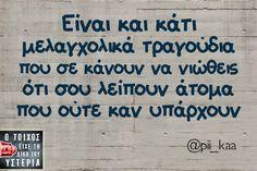 Είναι και κάτι μελαγχολικά τραγούδια που σε κάνουν να νιώθεις ότι σου λείπουν άτομα που ούτε καν υπάρχουν Funny Greek Quotes, Funny Quotes, Clever Quotes, Interesting Quotes, True Stories, Just In Case, Favorite Quotes, Me Quotes, Laughter