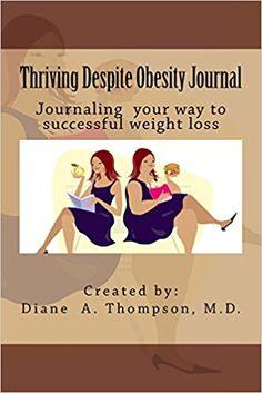 Thriving Despite Obesity Journal/Diary  https://www.amazon.com/Thriving-Despite-Obesity-Writing-successful/dp/0998534730/ref=sr_1_7?ie=UTF8&qid=1505771227&sr=8-7&keywords=diane+a+thompson%2C+md