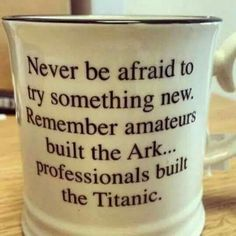 Never be afraid to try something new. Remember, amateurs built the Ark. Professionals built the Titanic. Quotable Quotes, Wisdom Quotes, Me Quotes, Motivational Quotes, Funny Quotes, Inspirational Quotes, Good Thoughts, Funny Signs, Good Advice