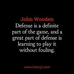 """Defense is a definite part of the game, and a great part of defense is learning to play it without fouling."", John Wooden"