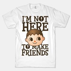 I'm Not Here To Make Friends | HUMAN | T-Shirts, Tanks, Sweatshirts and Hoodies