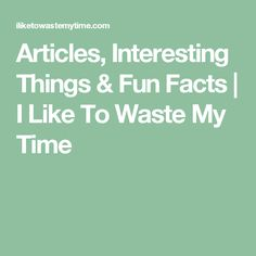 Articles, Interesting Things & Fun Facts | I Like To Waste My Time