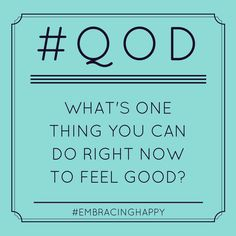 What's one thing you can do right now to feel good?