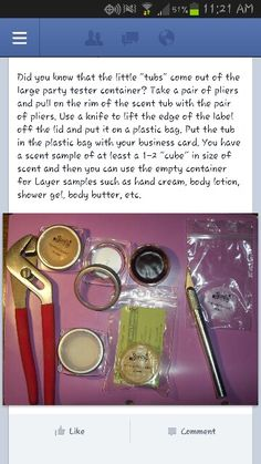 Remove the tub from the party testers and place in a small zip lock bag (found in jewelry isle at walmart) then remove the sticker from tester and place on bag. You have a sample for customers. You use the container from the tester and use for samples of layers body butter, lotion, body wash etc. Found idea.on fb.