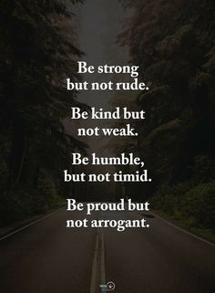 Be Strong but Not Rude Be Kind but Not Weak Be Humble but Not Timid Be Proud but Not Arrogant Humble Quotes, Faith Quotes, Life Quotes, Woman Quotes, Positive Quotes, Motivational Quotes, Funny Quotes, Inspirational Quotes, Positive Messages