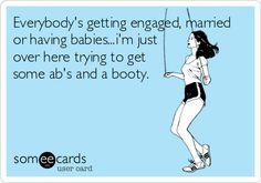 Funny Reminders Ecard: Everybodys getting engaged, married or having babies.im just over here trying to get some abs and a booty. Haha Funny, Hilarious, Haha So True, I Carry Your Heart, I Love To Laugh, I Work Out, E Cards, Fitness Quotes, Someecards