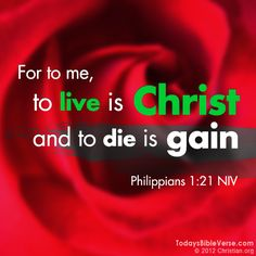 For the me, to live is Christ and to die is gain. - Philippians 1:21