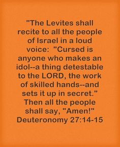 The Levites shall recite to all the people of Israel in a loud voice: Cursed is anyone who makes an idol--a thing detestable to the LORD, the work of skilled hands--and sets it up in secret. Then all the people shall say, Amen! Deuteronomy 27:14-15