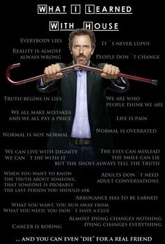 HOUSE MD - my favorite tv show ever. You can't argue with him because he is always right