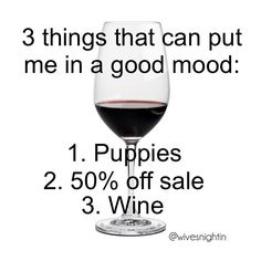 3 things that can put me in a good mood: Puppies, 50% off sale, wine wine humor, funny, winetime